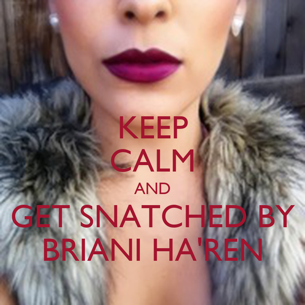 KEEP CALM AND GET SNATCHED BY BRIANI HA'REN