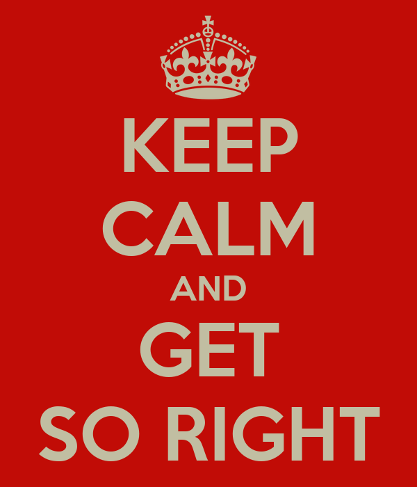 KEEP CALM AND GET SO RIGHT