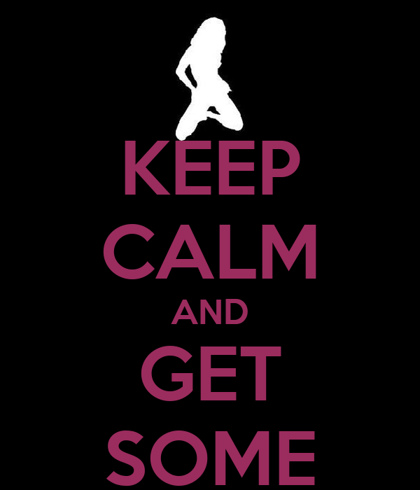 KEEP CALM AND GET SOME