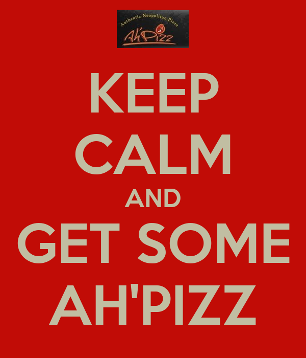 KEEP CALM AND GET SOME AH'PIZZ