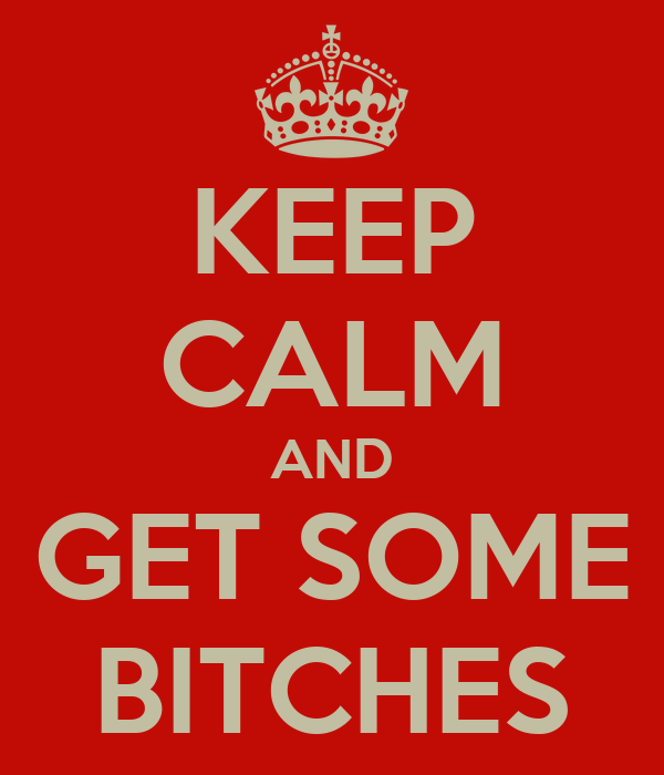 KEEP CALM AND GET SOME BITCHES
