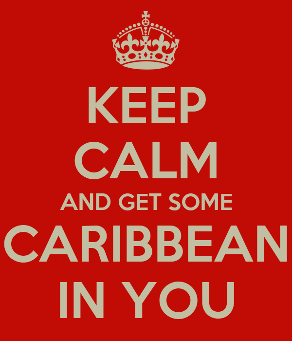 KEEP CALM AND GET SOME CARIBBEAN IN YOU