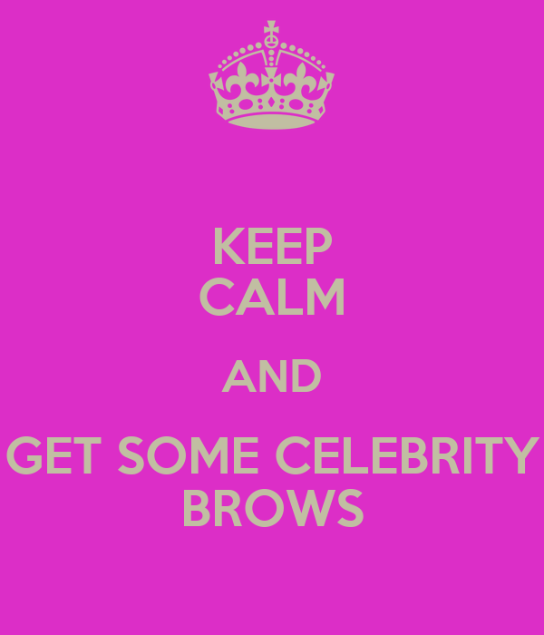 KEEP CALM AND GET SOME CELEBRITY BROWS