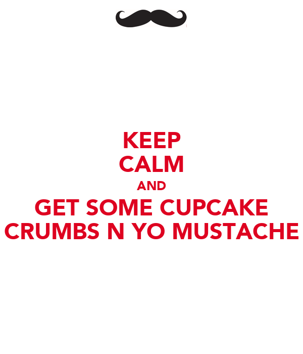 KEEP CALM AND GET SOME CUPCAKE CRUMBS N YO MUSTACHE