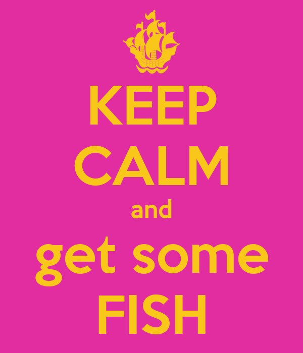 KEEP CALM and get some FISH