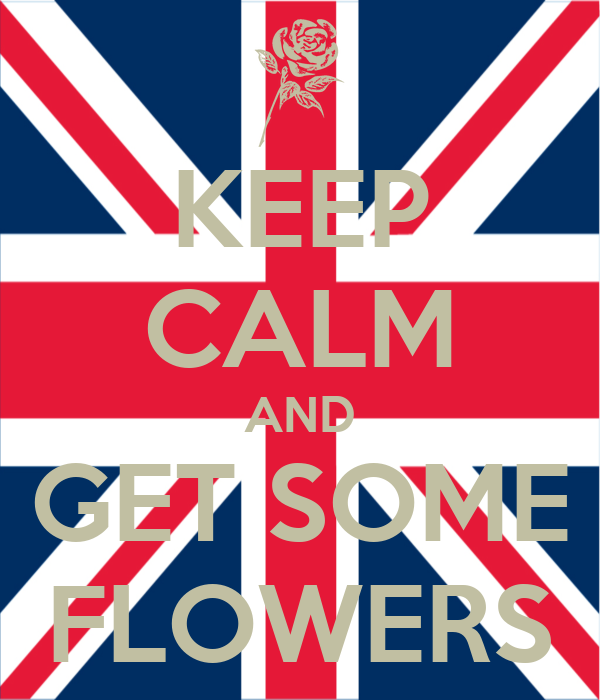 KEEP CALM AND GET SOME FLOWERS
