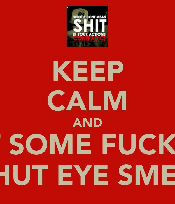 KEEP CALM AND GET SOME FUCKING SHUT EYE SMEL