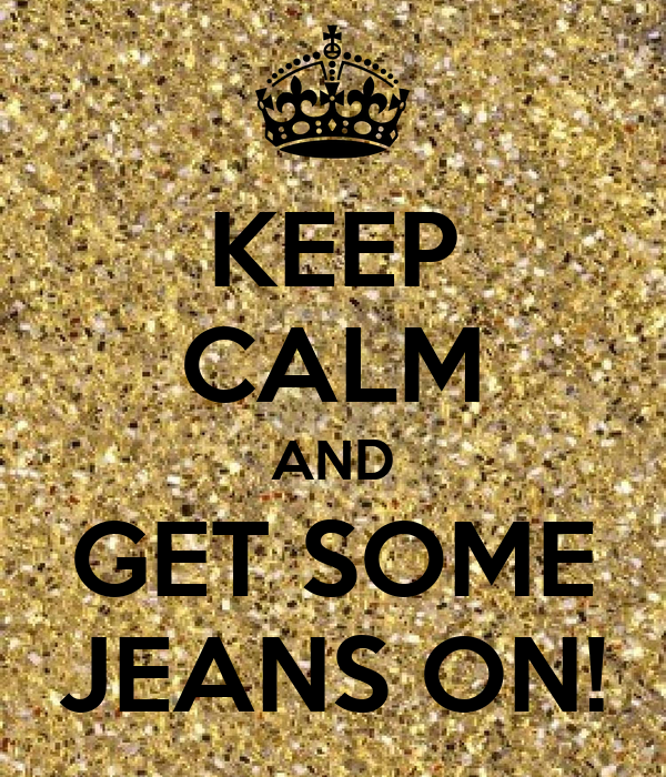 KEEP CALM AND GET SOME JEANS ON!