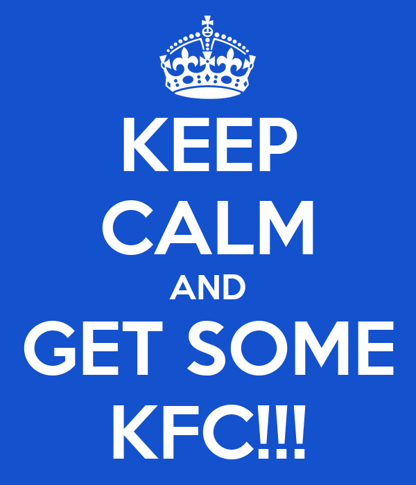 KEEP CALM AND GET SOME KFC!!!
