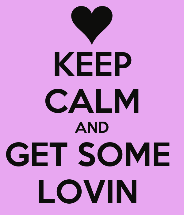 KEEP CALM AND GET SOME  LOVIN