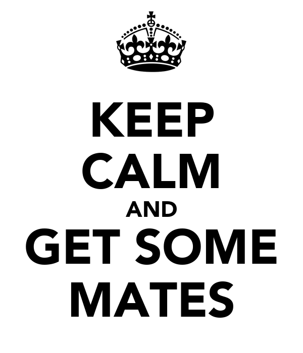 KEEP CALM AND GET SOME MATES