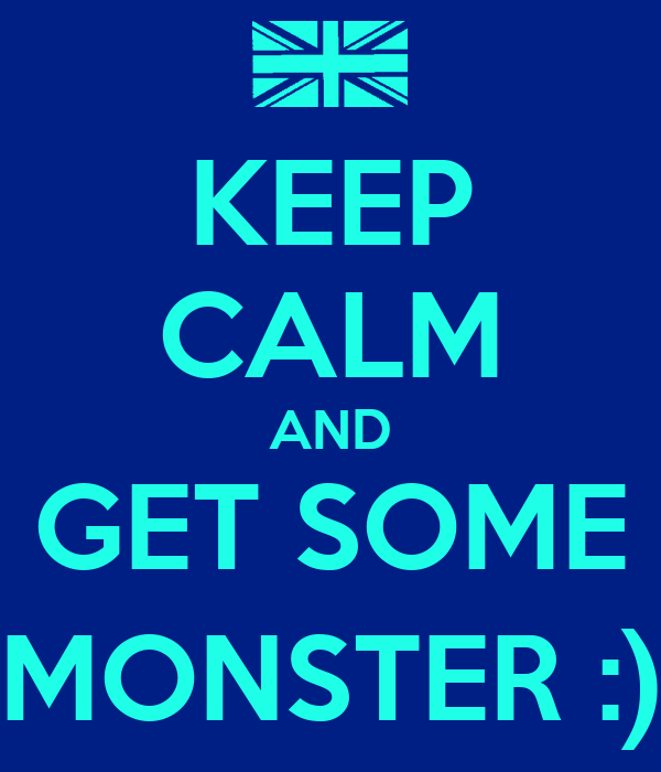 KEEP CALM AND GET SOME MONSTER :)