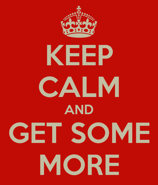KEEP CALM AND GET SOME MORE