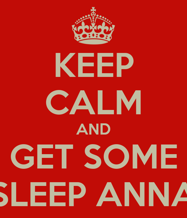 KEEP CALM AND GET SOME SLEEP ANNA