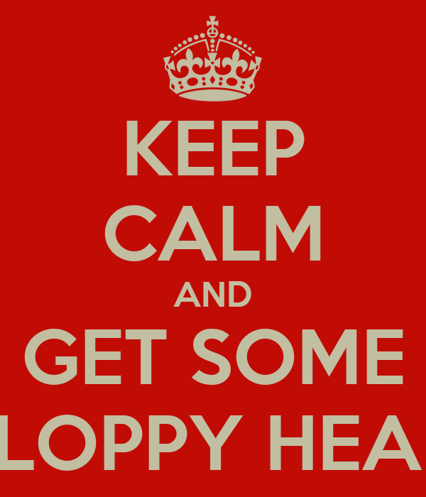 KEEP CALM AND GET SOME SLOPPY HEAD
