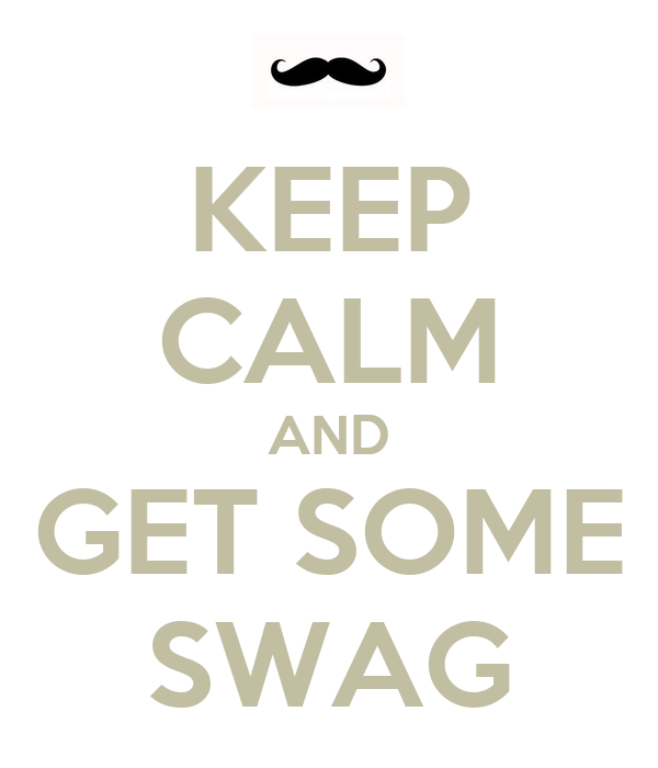 KEEP CALM AND GET SOME SWAG