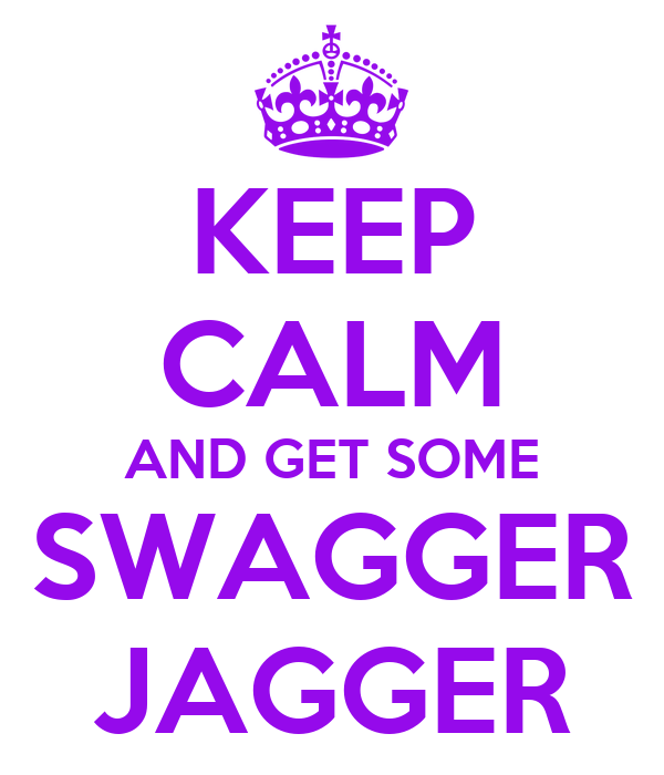 KEEP CALM AND GET SOME SWAGGER JAGGER
