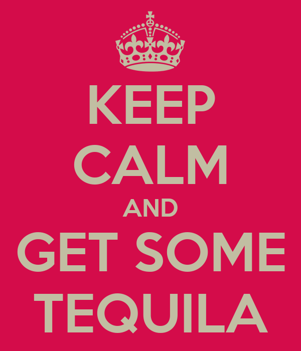 KEEP CALM AND GET SOME TEQUILA