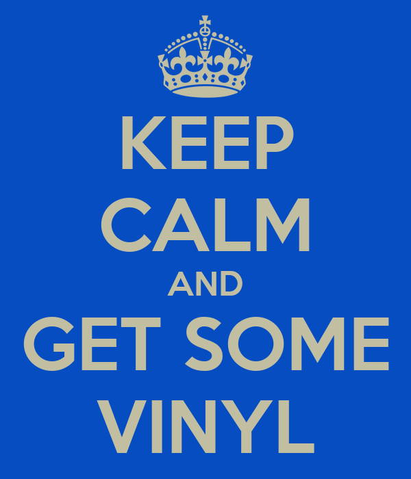 KEEP CALM AND GET SOME VINYL