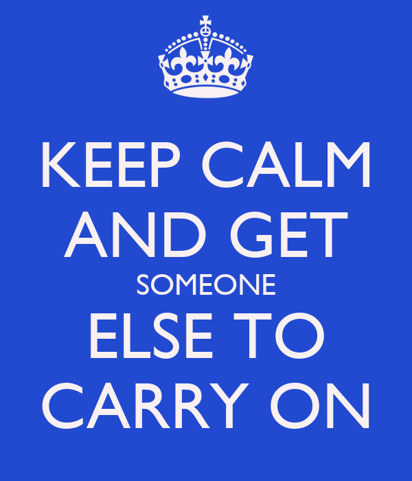 KEEP CALM AND GET SOMEONE ELSE TO CARRY ON
