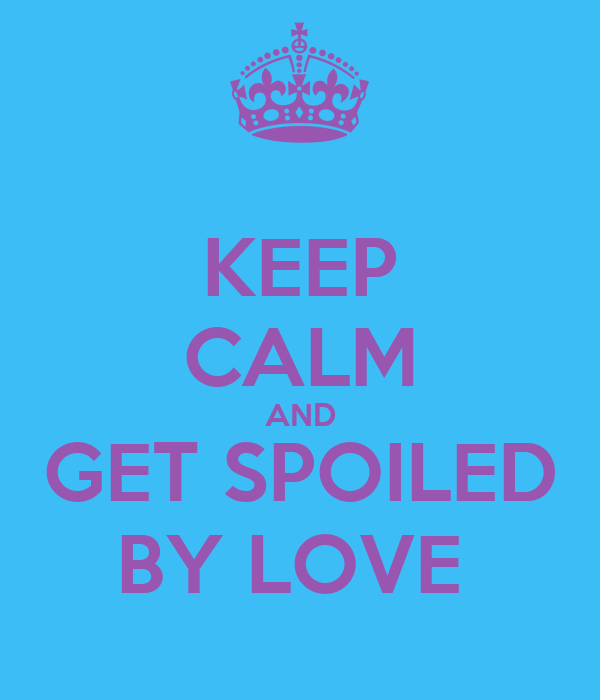 KEEP CALM AND GET SPOILED BY LOVE