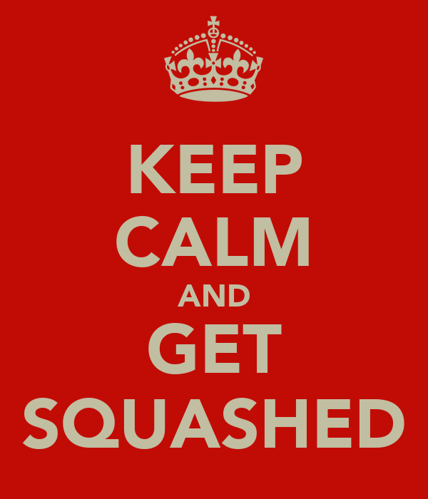 KEEP CALM AND GET SQUASHED