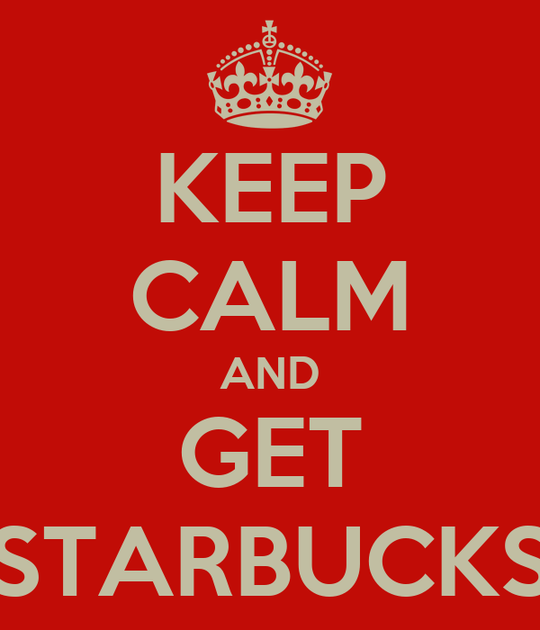 KEEP CALM AND GET STARBUCKS