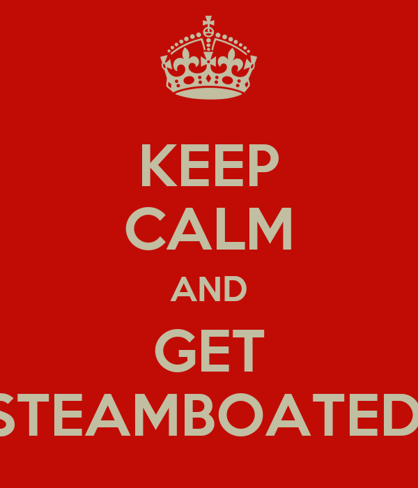 KEEP CALM AND GET STEAMBOATED.