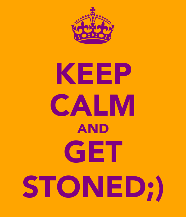 KEEP CALM AND GET STONED;)
