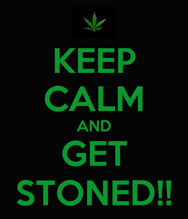 KEEP CALM AND GET STONED!!