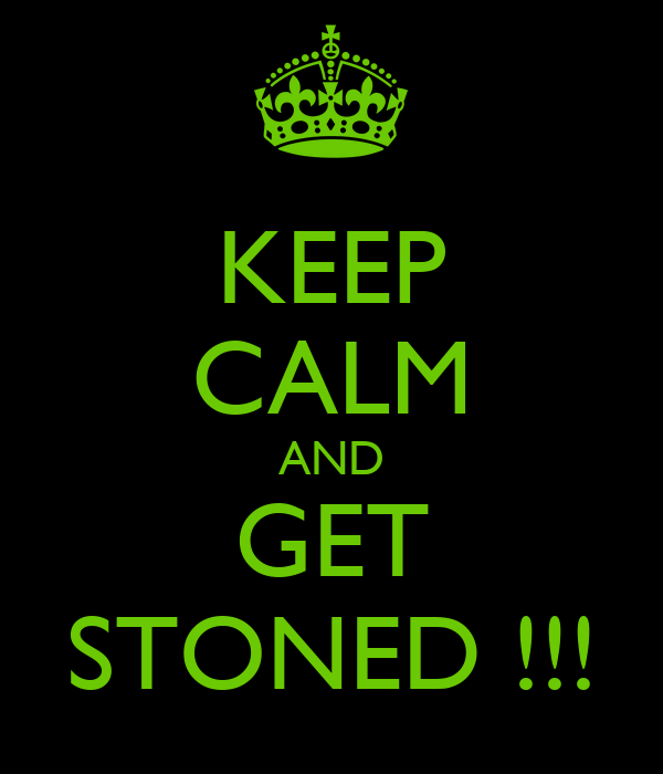 KEEP CALM AND GET STONED !!!