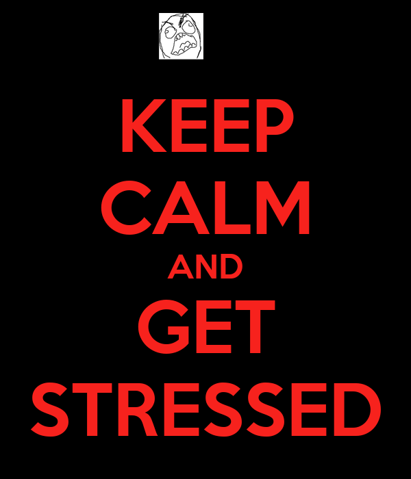 KEEP CALM AND GET STRESSED
