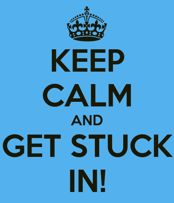 KEEP CALM AND GET STUCK IN!