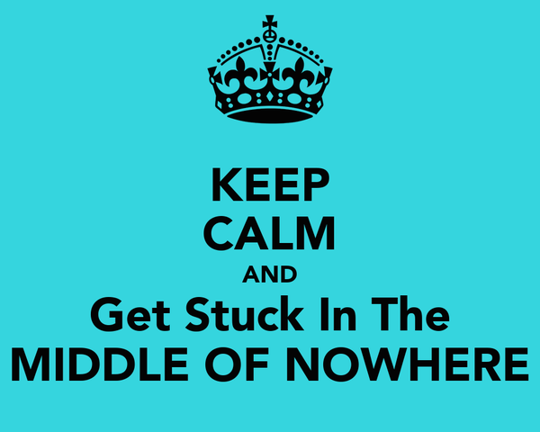 KEEP CALM AND Get Stuck In The MIDDLE OF NOWHERE