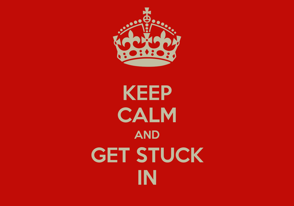 KEEP CALM AND GET STUCK IN