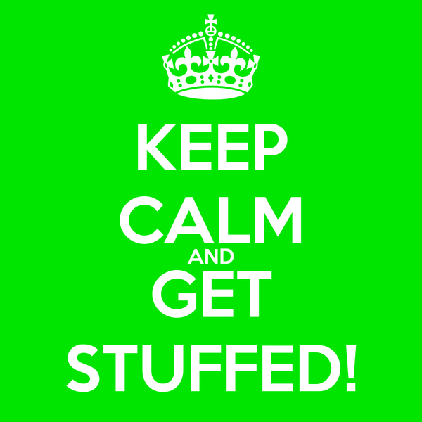 KEEP CALM AND GET STUFFED!