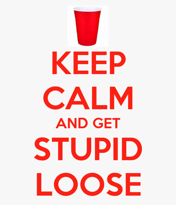 KEEP CALM AND GET STUPID LOOSE