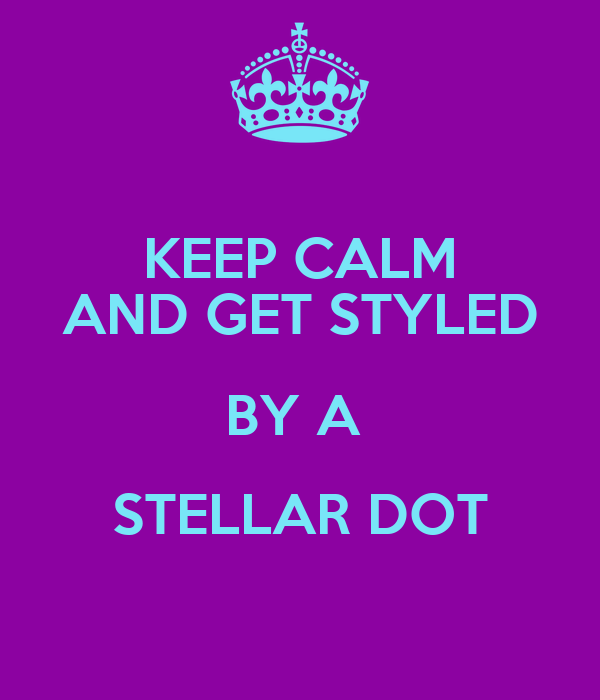 KEEP CALM AND GET STYLED BY A  STELLAR DOT