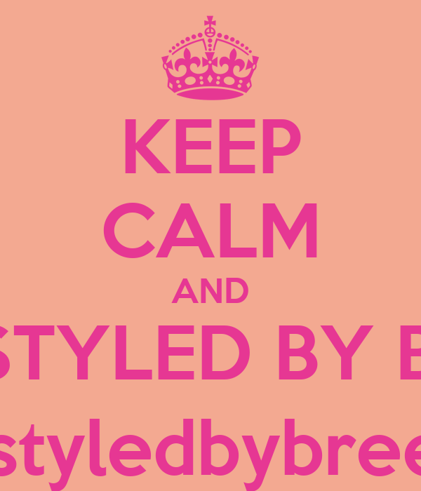 KEEP CALM AND GET STYLED BY BREEE @styledbybreee