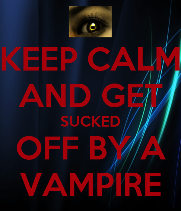 KEEP CALM AND GET SUCKED OFF BY A VAMPIRE