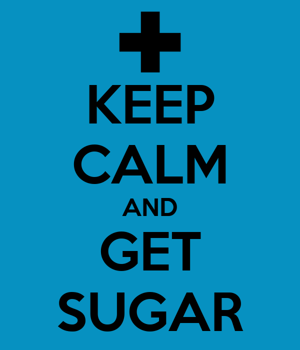 KEEP CALM AND GET SUGAR