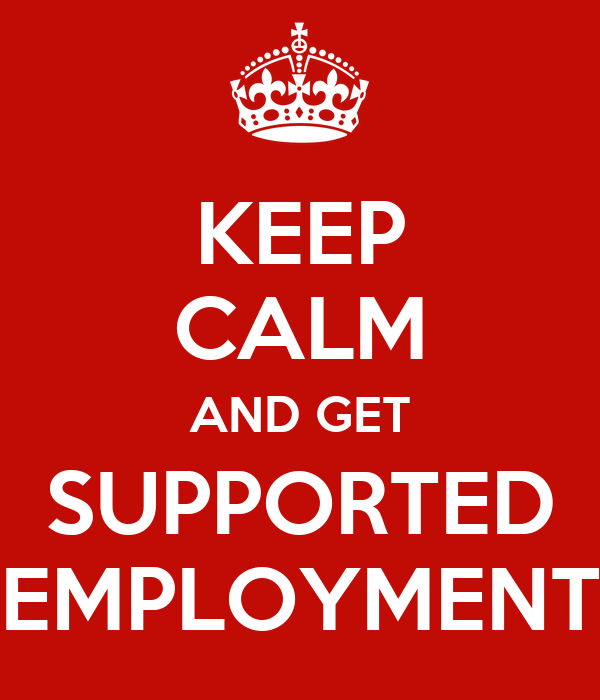 KEEP CALM AND GET SUPPORTED EMPLOYMENT