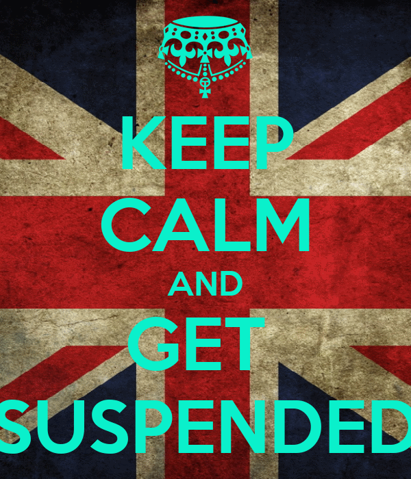 KEEP CALM AND GET  SUSPENDED