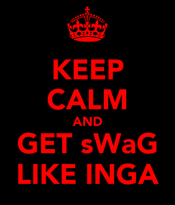 KEEP CALM AND GET sWaG LIKE INGA