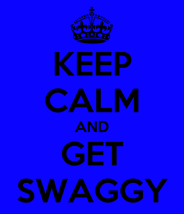 KEEP CALM AND GET SWAGGY