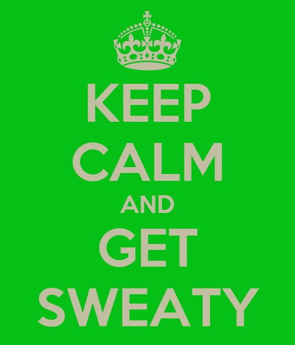 KEEP CALM AND GET SWEATY