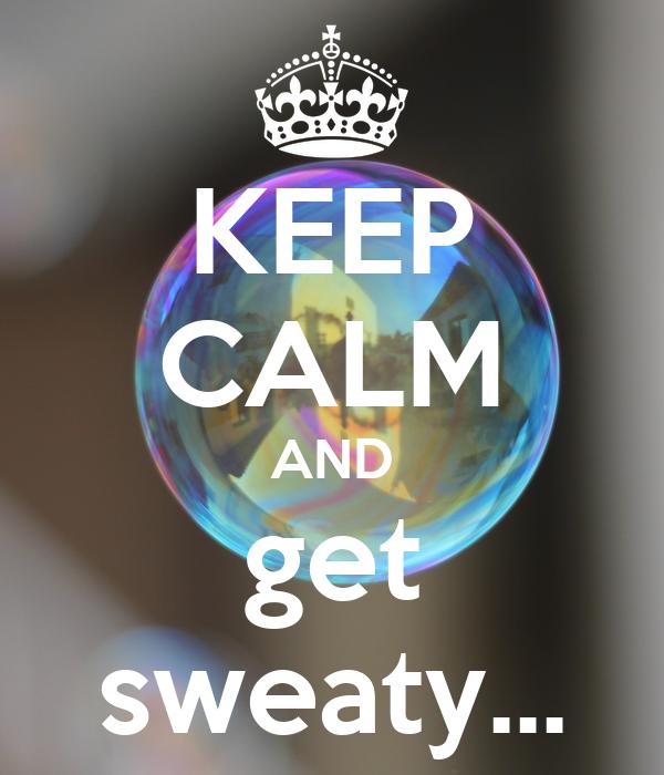 KEEP CALM AND get sweaty...