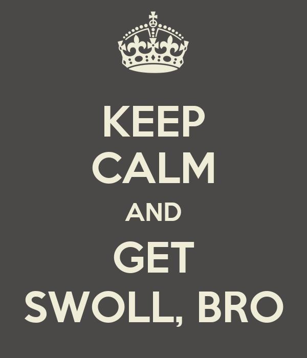 KEEP CALM AND GET SWOLL, BRO