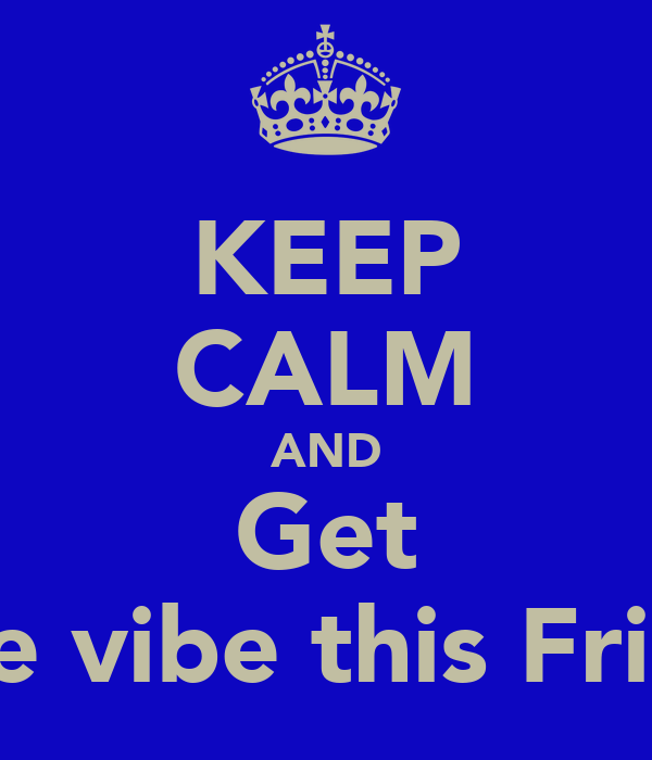 KEEP CALM AND Get t to the vibe this Friday !!