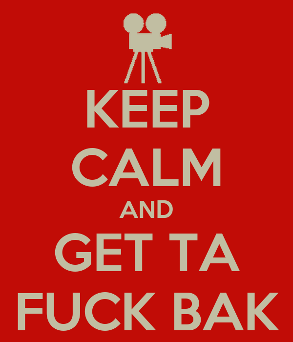 KEEP CALM AND GET TA FUCK BAK